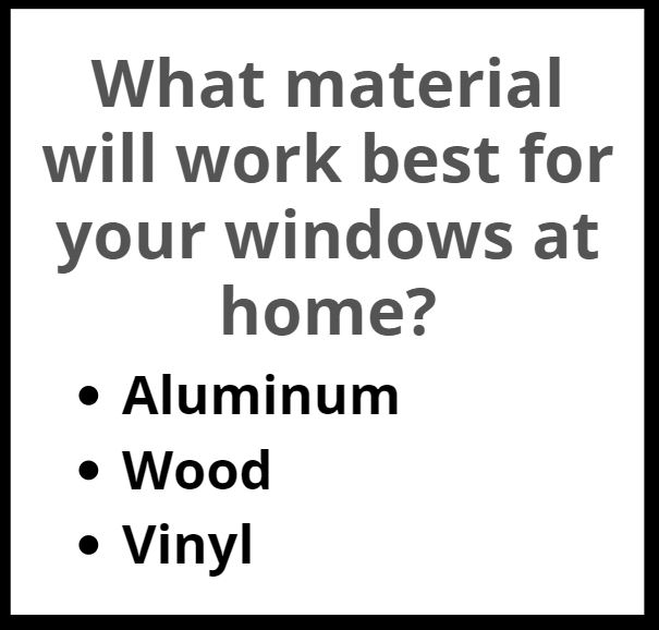 Custom windows can be made from aluminum, wood, or vinyl.